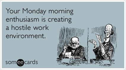 Your Monday morning enthusiasm is creating a hostile work environment.