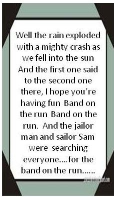 Paul McCartney & The Wings - Band on The Run....this is by far one of my favorite lyrics to one of my favorite songs!!