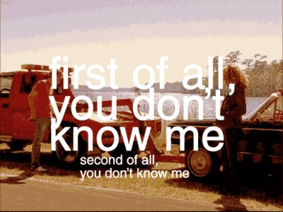 First of all, you don't know me. Second of all, you don't know me. ~Peyton Sawyer