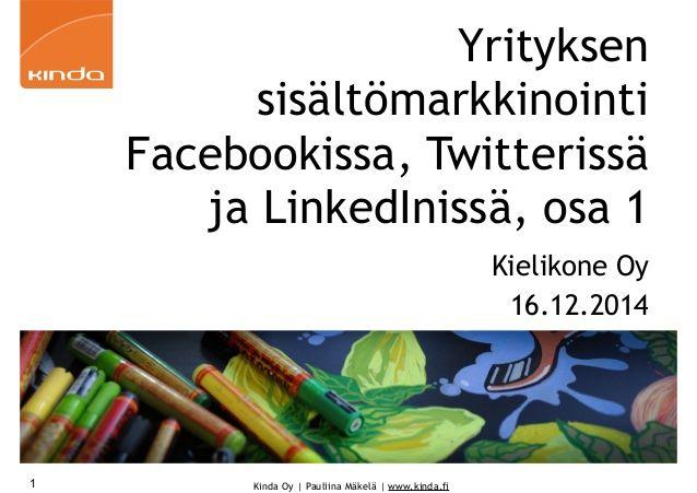 Yrityksen sisältömarkkinointi Facebookissa, Twitterissä ja LinkedInissä, osa 1  16.12.2014 Helsingissä  Kielikone Oy   Sisältö:  Aktiivinen kysyntäpohjainen myynti  Sisältömarkkinointi ja -strategia  Suomalaiset sosiaalisen median palveluissa  Verkkopersoona ja vertaisena verkossa  Kurkistusviestintä ja digitaalinen jalanjälki  Verkkokäyttäytymisen 10 kultaista sääntöä