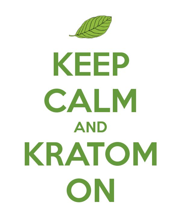 "Should be the other way around. ""Kratom On and Keep Calm"" :)  http://kratompedia.com/kratompedias-introduction-to-kratom-guide/"