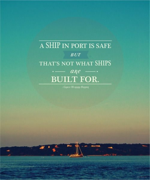 A ship in port is safe. But that's not what ships are built for. -Grace Murray Hopper