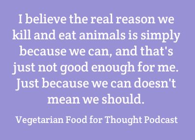 I believe the real reason we kill and eat animals is simply because we can, and that's just not good enough for me. Just because we can doesn't mean we should.