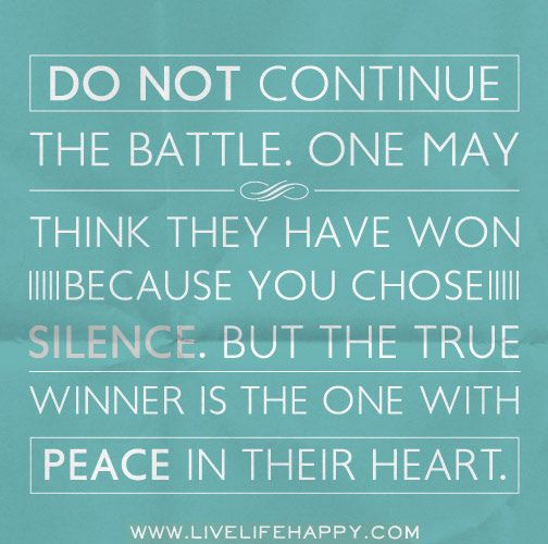 Do not continue the battle. One may think they have won because you chose silence. But the true winner is the one with peace in their heart. by deeplifequotes, via Flickr