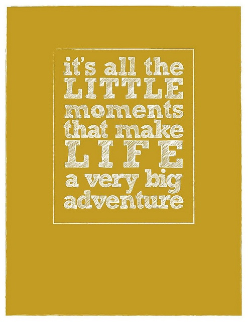 It's all the little moments that make life a very big adventure.