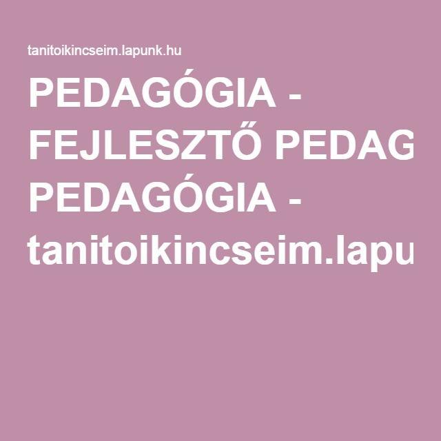 PEDAGÓGIA - FEJLESZTŐ PEDAGÓGIA - tanitoikincseim.lapunk.hu