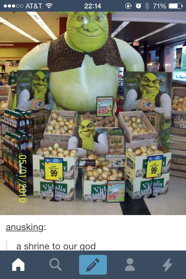 Shrek is love. Shrek is life. All hail the shrek.* thousands of onions pull themselves from the ground to come and worship god* *all humans follow under onion enslavement* one of us, One of us *chanted satanicaly*