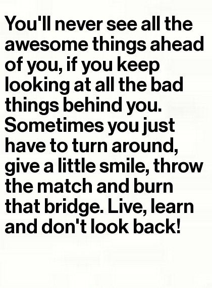 Don't look back. Wow. How many times do people have to keep saying that to me? STOP LOOKING BACKWARDS !!!!!