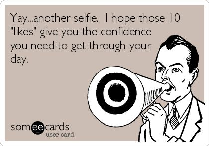Bahaha so mean but also funny! I love selfies but not every single day y'all! Lol