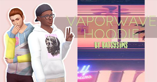 "batsysims Vaporwave Hoodies by batsysims""BATSYSIMS PREVIEW PATCH NOTES (6.9.17): everything is now condensed into one image whoda thunk it added more shadows added more pictures added more text added..."
