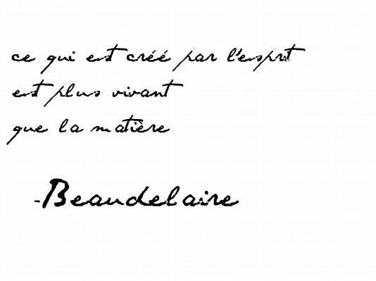 'Ce qui est créé par l'esprit est plus vivant que la matière' —Charles Baudelaire