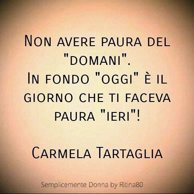 """Non avere paura del """"domani"""". In fondo """"oggi"""" è il giorno che ti faceva paura """"ieri""""! Carmela Tartaglia   Semplicemente Donna by Ritina80"""