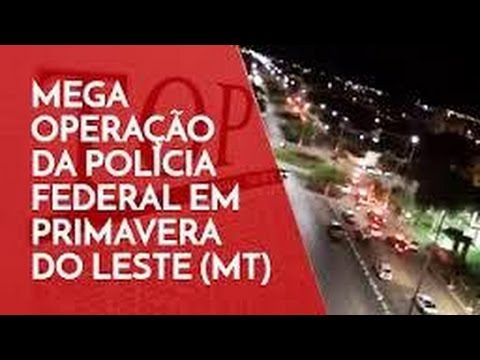 MEGA OPERAÇÃO DA POLíCIA FEDERAL EM PRIMAVERA DO LESTE LÁ ONDE LULA TEM ...
