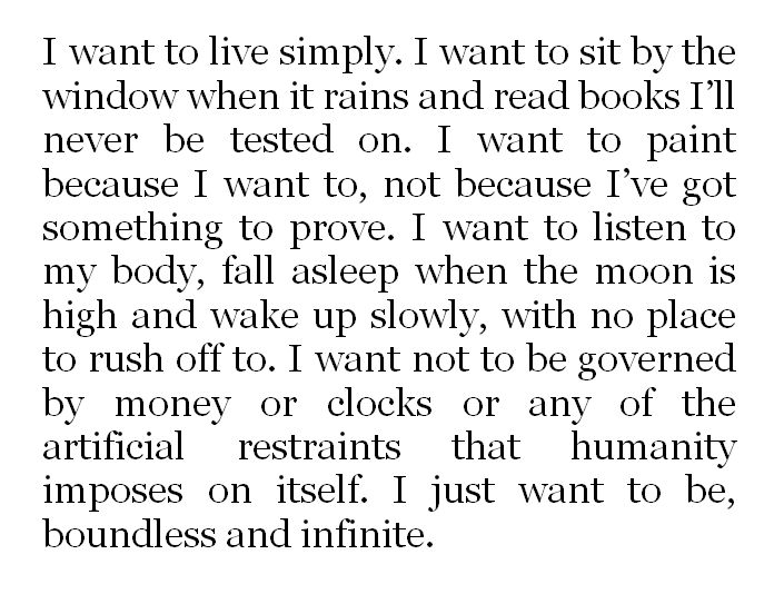 I want to live simply. I want to sit by the window when it rains and read books I'll never be tested on. I want to paint because I want to, not because I have something to prove. I want to listen to my body, fall asleep when the moon is high and wake up slowly, with no place to rush off to. I want not to be governed by money or clocks or any of the artificial restraints that humanity imposes on itself. I just want to be, boundless and infinite.