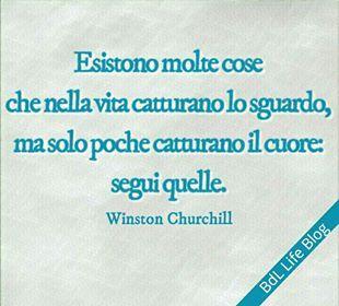 Esistono molte cose che nella vita catturano lo sguardo, ma solo poche catturano il cuore: segui quelle. Winston Churchill