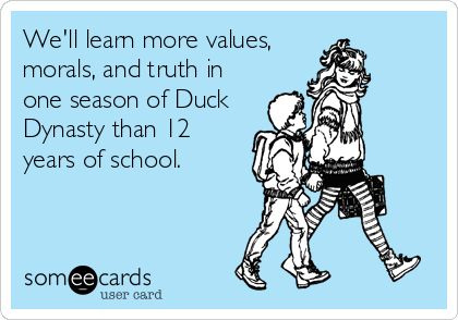 We'll learn more values, morals, and truth in one season of Duck Dynasty than 12 years of school.