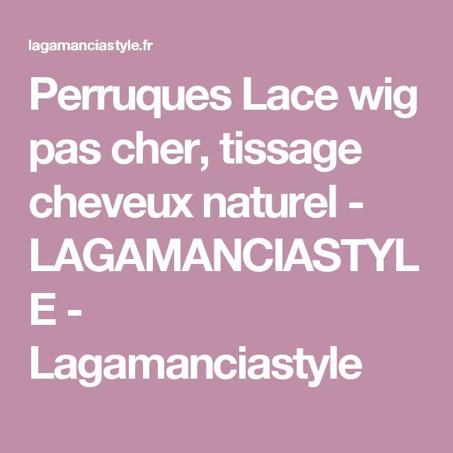 Perruques Lace wig pas cher, tissage cheveux naturel - LAGAMANCIASTYLE - Lagamanciastyle