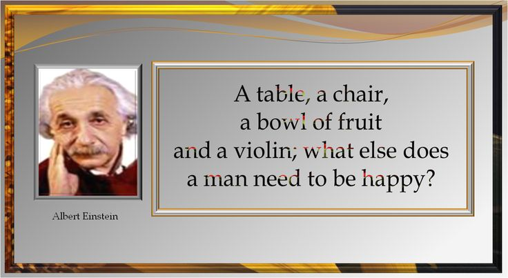 """""""A table, a chair, a bowl of fruit and a violin; what else does a man need to be happy?"""""""