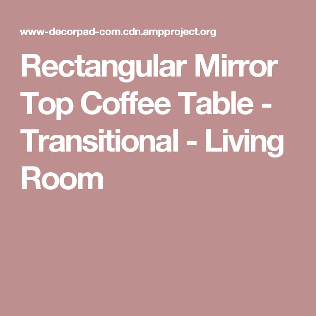 Rectangular Mirror Top Coffee Table - Transitional - Living Room