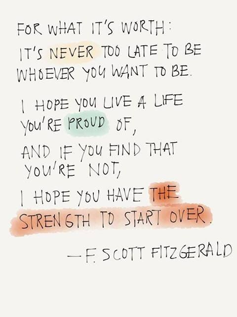 For what it's worth: It's never too late to be whoever you want to be. I hope you live a life you're of and, if you find you're not, I hope you have the strength to start over.