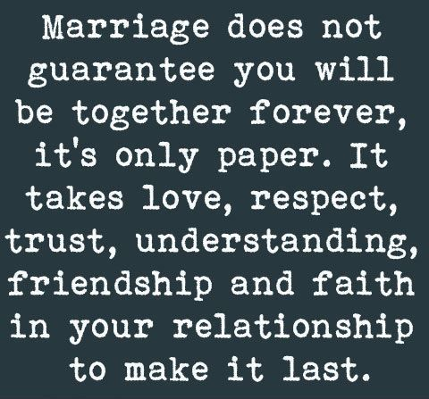 Exactly a piece of paper is not a guarantee, my hubby had a failed marriage in the past due to lack of effort in both sides, but he does not want that to repeat itself I think that's why he makes the extra effort to keep my son & I happy he knows what divorce is firsthand & is doing things differently this time around.