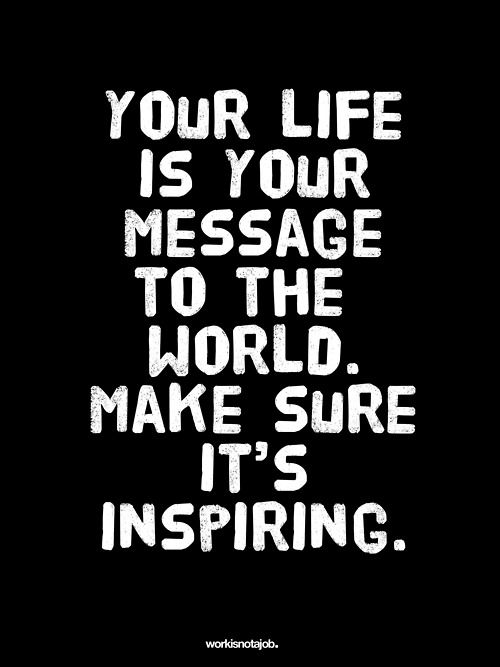 Your life is your message to the world. make sure it's inspiring! ~ workisnotajob