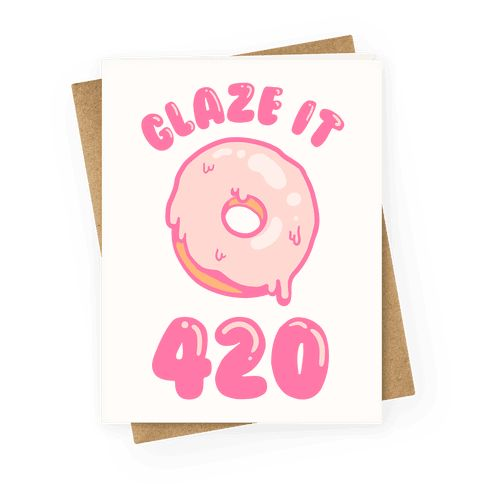 "Glaze It 420 - This funny donut card is perfect for potheads, donut lovers and weed fans that love a good donut pun like ""Glaze it 420."" This weed card is great for fans of 420 jokes, 420 memes, 420 cards, kawaii cards, donut jokes and weed puns."