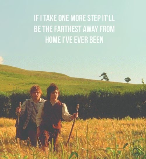 If I take one more step, I'll be the farthest away from home I've ever been. | Samwise, Fellowship of the Ring