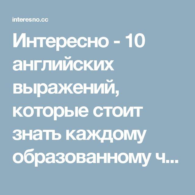 Интересно - 10 английских выражений, которые стоит знать каждому образованному человеку.