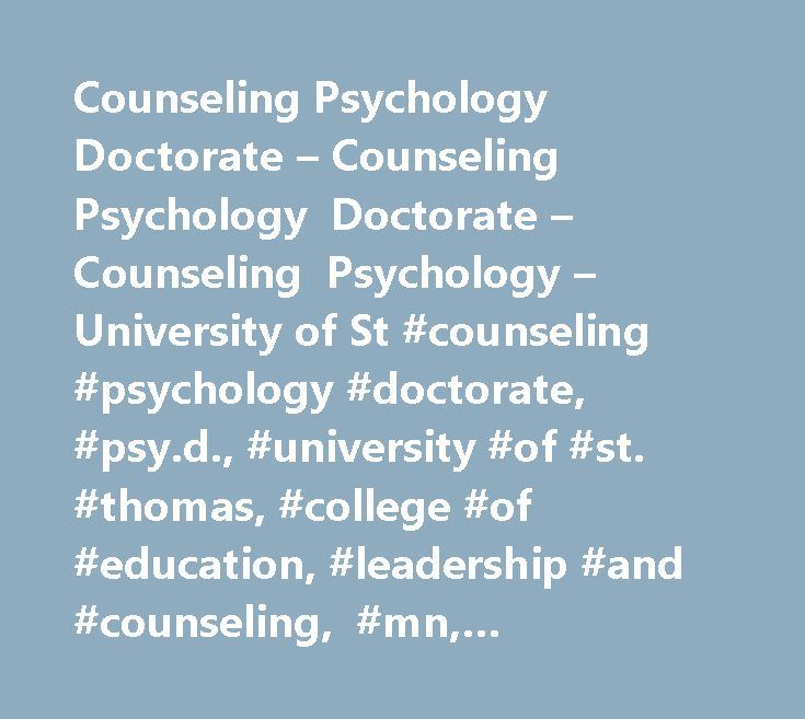 Counseling Psychology Doctorate – Counseling Psychology Doctorate – Counseling Psychology – University of St #counseling #psychology #doctorate, #psy.d., #university #of #st. #thomas, #college #of #education, #leadership #and #counseling, #mn, #licensure, #clinical http://oakland.remmont.com/counseling-psychology-doctorate-counseling-psychology-doctorate-counseling-psychology-university-of-st-counseling-psychology-doctorate-psy-d-university-of-st-thomas-college-of-ed/  # Counseling…