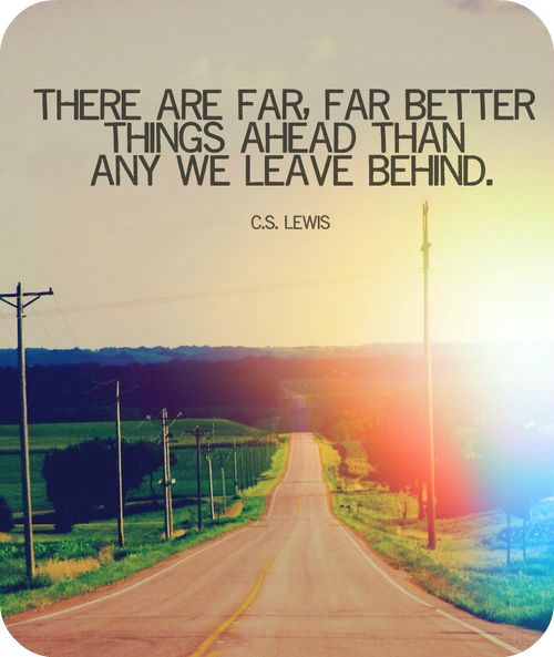 There are far far better things ahead than any we leave behind
