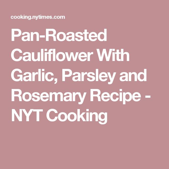 Pan-Roasted Cauliflower With Garlic, Parsley and Rosemary Recipe - NYT Cooking