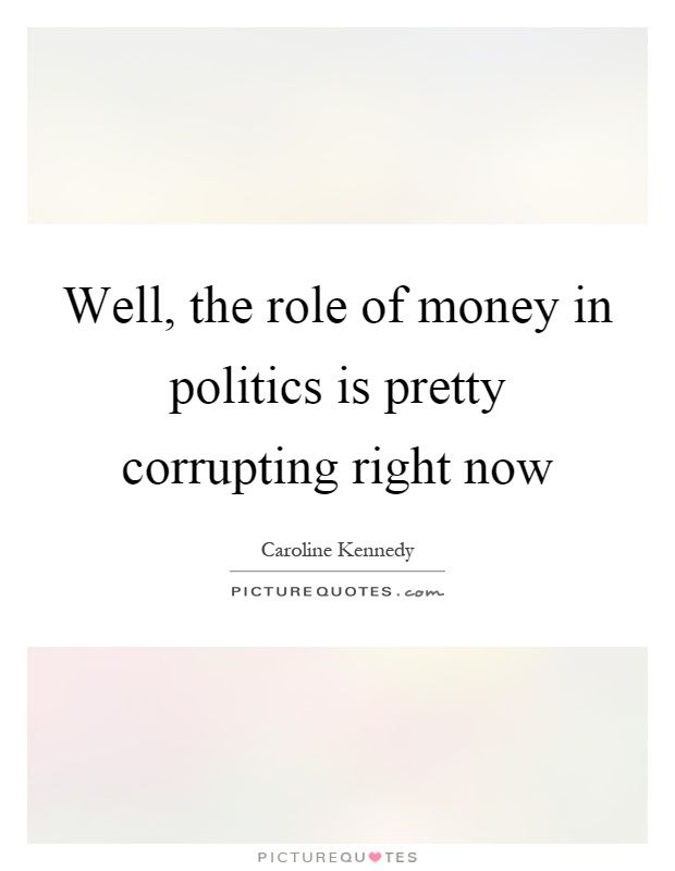 Well, the role of money in politics is pretty corrupting right now. Picture Quotes.