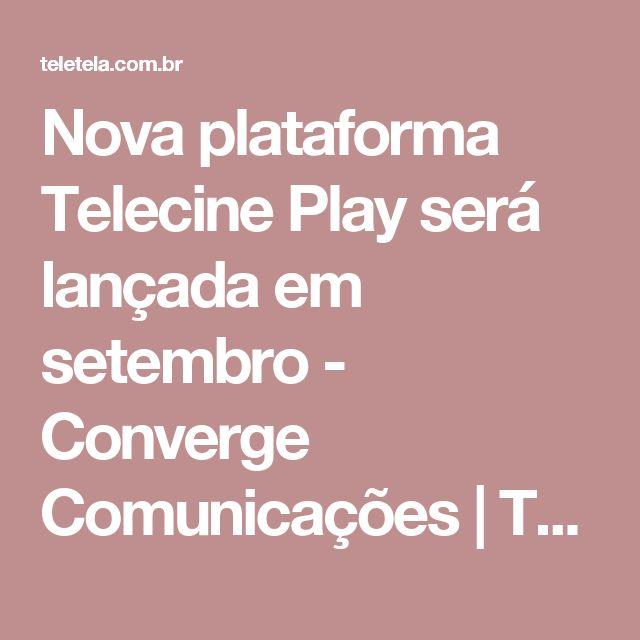 Nova plataforma Telecine Play será lançada em setembro - Converge Comunicações | TELA VIVA News