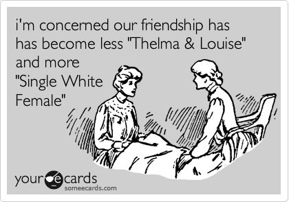 i'm concerned our friendship has has become less 'Thelma & Louise' and more 'Single White Female'.
