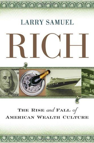 Rich: The Rise and Fall of American Wealth Culture by Larry Samuel. Save 60 Off!. $9.98. Publication: July 1, 2009. 320 pages. Publisher: AMACOM; 1 edition (July 1, 2009). Author: Larry Samuel. Reading level: Ages 18 and up