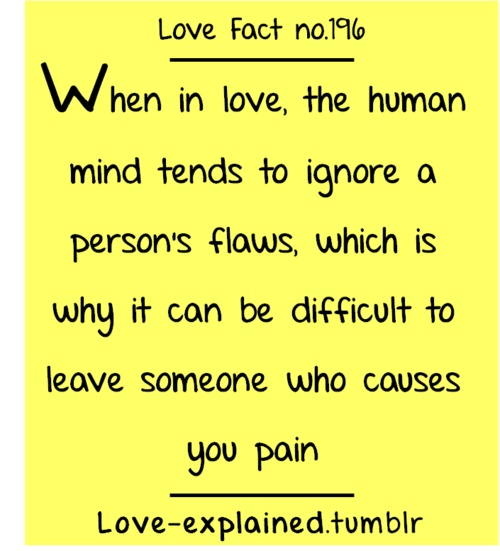 When in Love, The Human Mind Tends to Ignore a Person's Flaws, Which is Why it Can be Difficult to Leave Someone Who Causes you Pain!