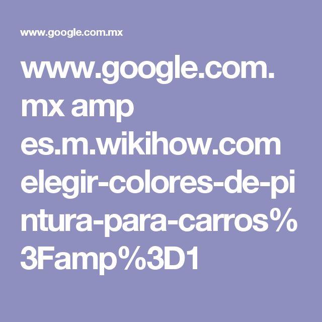 www.google.com.mx amp es.m.wikihow.com elegir-colores-de-pintura-para-carros%3Famp%3D1