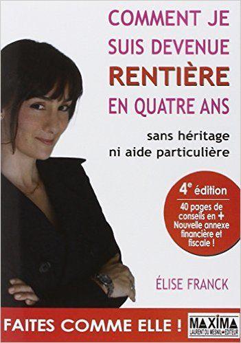 Amazon.fr - Comment je suis devenue rentiere en quatre ans : Sans heritage ni aide particuliere - Elise Franck - Livres