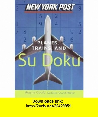 New York Post Planes, Trains, and Sudoku The Official Utterly Addictive Number-Placing Puzzle (9780061232688) Wayne Gould , ISBN-10: 0061232688  , ISBN-13: 978-0061232688 ,  , tutorials , pdf , ebook , torrent , downloads , rapidshare , filesonic , hotfile , megaupload , fileserve