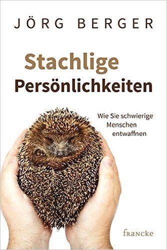 Stachlige Persönlichkeiten: Wie Sie schwierige Menschen entwaffnen: Amazon.de: Jörg Berger: Bücher