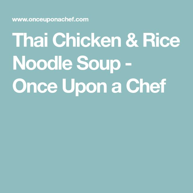 Thai Chicken & Rice Noodle Soup - Once Upon a Chef