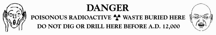 DANGER: POISONOUS RADIOACTIVE WASTE BURIED HERE. DO NOT DIG OR DRILL HERE BEFORE A.D. 12,000