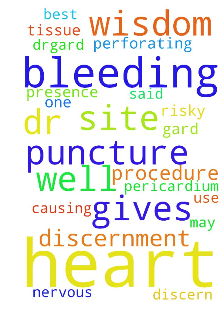Pray that God gives wisdom and discernment through - Pray that God gives wisdom and discernment through His spirit to DrGard as he tries to discern what cells or tissue in my heart is causing this. Pray the procedure goes great without complications such as perforating my heart or pericardium, that my bodyheart handles the procedure well wo bleeding from the puncture site and kidneys do well with the dye they use. My nerves will be calm and Gods presence will be over me. Im nervous. One dr…