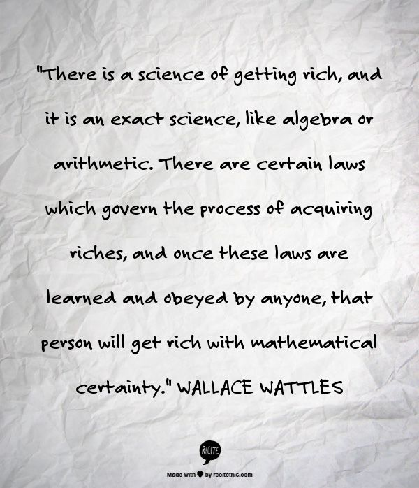"""There is a science of getting rich, and it is an exact science, like algebra or arithmetic. There are certain laws which govern the process of acquiring riches, and once these laws are learned and obeyed by anyone, that person will get rich with mathematical certainty."" WALLACE WATTLES"