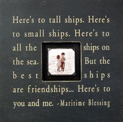 """Here's to tall ships. Here's to small ships. Here's to all the ships on the sea. But the best ships are friend ships... Here's to you and me."" - Maritime Blessing"
