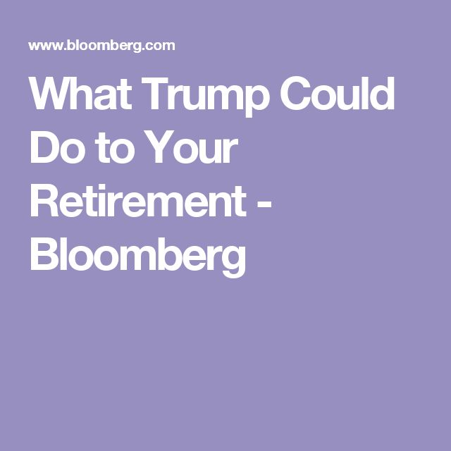 What Trump Could Do to Your Retirement - Bloomberg