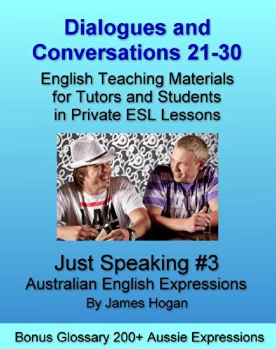 Dialogues and Conversations 21-30. Australian English Expressions. Bonus Glossary 200+ Aussie Expressions.: English Teaching Materials for Tutors and Students in Private ESL Lessons (Just Speaking) by [Hogan, James]
