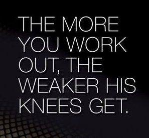 The stronger ya get the weaker his knees get.