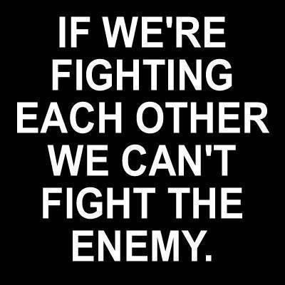 Pick the side that embraces unity and brotherhood. We can defeat the enemy people but we can't do it fighting on four different fronts. We can win this but we must unite, stop listening to assholes who's goal is for us to kill each other.